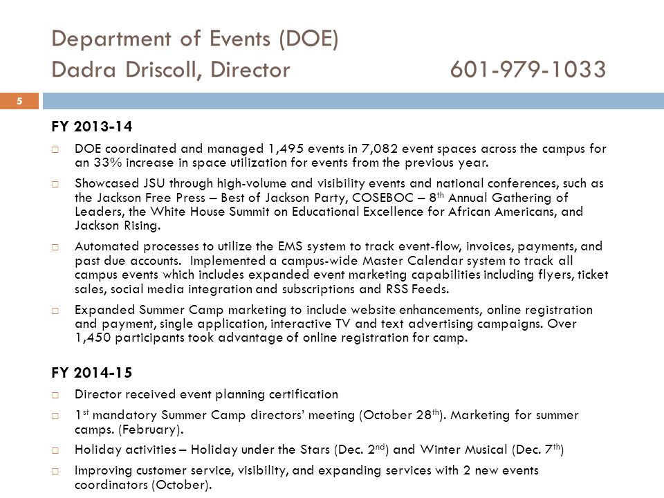 Department of Events (DOE) Dadra Driscoll, Director601-979-1033 FY 2013-14  DOE coordinated and managed 1,495 events in 7,082 event spaces across the campus for an 33% increase in space utilization for events from the previous year.