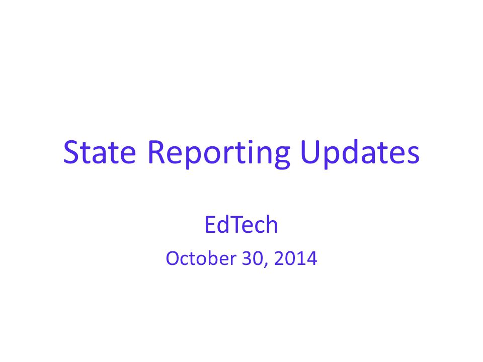 State Reporting Updates EdTech October 30, 2014