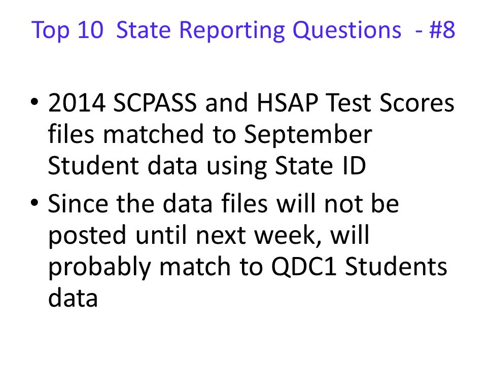 Top 10 State Reporting Questions - #8 2014 SCPASS and HSAP Test Scores files matched to September Student data using State ID Since the data files will not be posted until next week, will probably match to QDC1 Students data