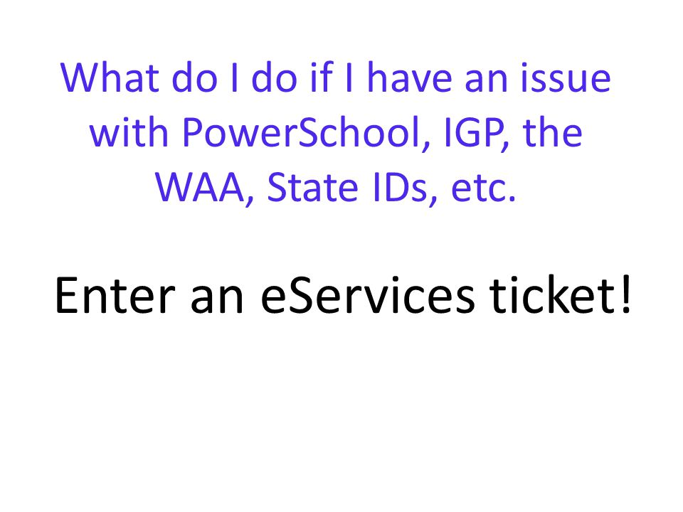 What do I do if I have an issue with PowerSchool, IGP, the WAA, State IDs, etc.
