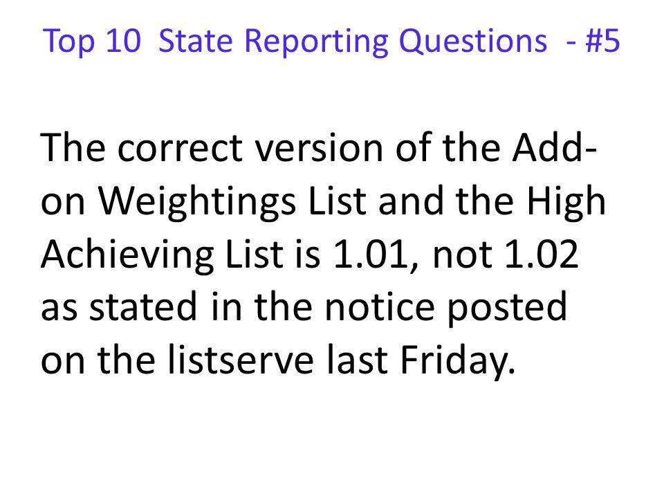 Top 10 State Reporting Questions - #5 The correct version of the Add- on Weightings List and the High Achieving List is 1.01, not 1.02 as stated in the notice posted on the listserve last Friday.