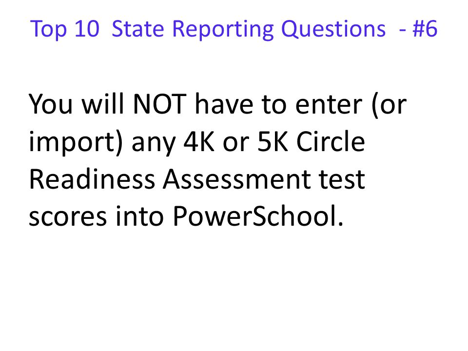 Top 10 State Reporting Questions - #6 You will NOT have to enter (or import) any 4K or 5K Circle Readiness Assessment test scores into PowerSchool.