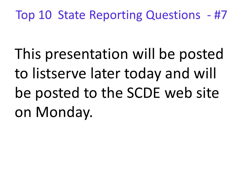 Top 10 State Reporting Questions - #7 This presentation will be posted to listserve later today and will be posted to the SCDE web site on Monday.
