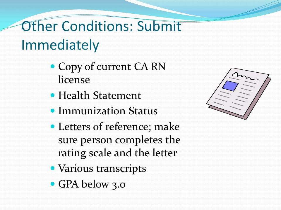 Other Conditions: Submit Immediately Copy of current CA RN license Health Statement Immunization Status Letters of reference; make sure person complet