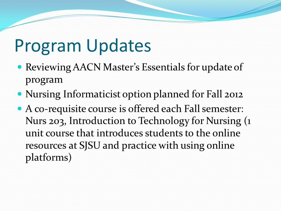 Program Updates Reviewing AACN Master's Essentials for update of program Nursing Informaticist option planned for Fall 2012 A co-requisite course is offered each Fall semester: Nurs 203, Introduction to Technology for Nursing (1 unit course that introduces students to the online resources at SJSU and practice with using online platforms)