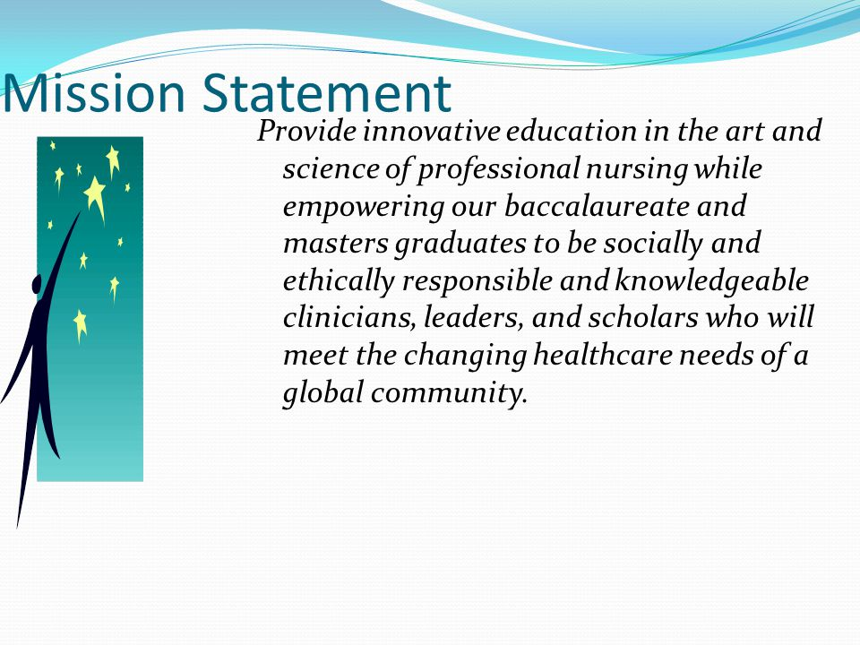 Mission Statement Provide innovative education in the art and science of professional nursing while empowering our baccalaureate and masters graduates to be socially and ethically responsible and knowledgeable clinicians, leaders, and scholars who will meet the changing healthcare needs of a global community.