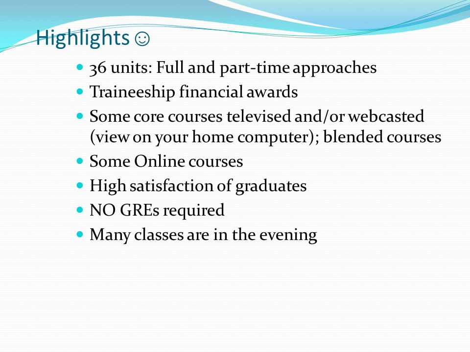 Highlights ☺ 36 units: Full and part-time approaches Traineeship financial awards Some core courses televised and/or webcasted (view on your home computer); blended courses Some Online courses High satisfaction of graduates NO GREs required Many classes are in the evening