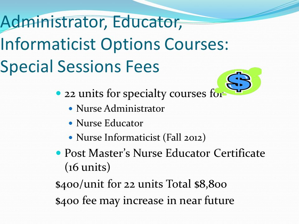Administrator, Educator, Informaticist Options Courses: Special Sessions Fees 22 units for specialty courses for Nurse Administrator Nurse Educator Nurse Informaticist (Fall 2012) Post Master's Nurse Educator Certificate (16 units) $400/unit for 22 units Total $8,800 $400 fee may increase in near future