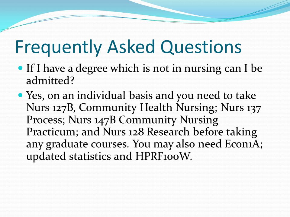 Frequently Asked Questions If I have a degree which is not in nursing can I be admitted? Yes, on an individual basis and you need to take Nurs 127B, C