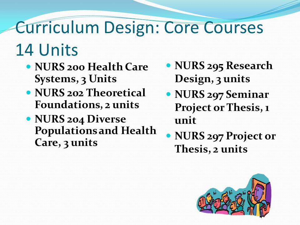 Curriculum Design: Core Courses 14 Units NURS 200 Health Care Systems, 3 Units NURS 202 Theoretical Foundations, 2 units NURS 204 Diverse Populations and Health Care, 3 units NURS 295 Research Design, 3 units NURS 297 Seminar Project or Thesis, 1 unit NURS 297 Project or Thesis, 2 units