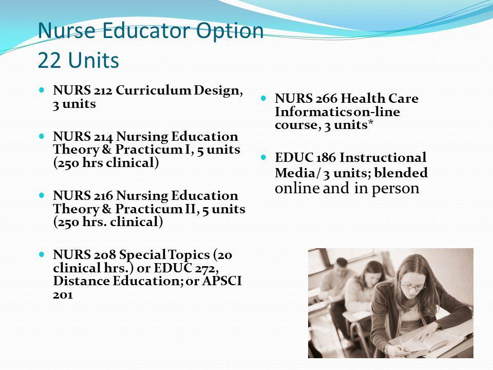 Nurse Educator Option 22 Units NURS 212 Curriculum Design, 3 units NURS 214 Nursing Education Theory & Practicum I, 5 units (250 hrs clinical) NURS 216 Nursing Education Theory & Practicum II, 5 units (250 hrs.