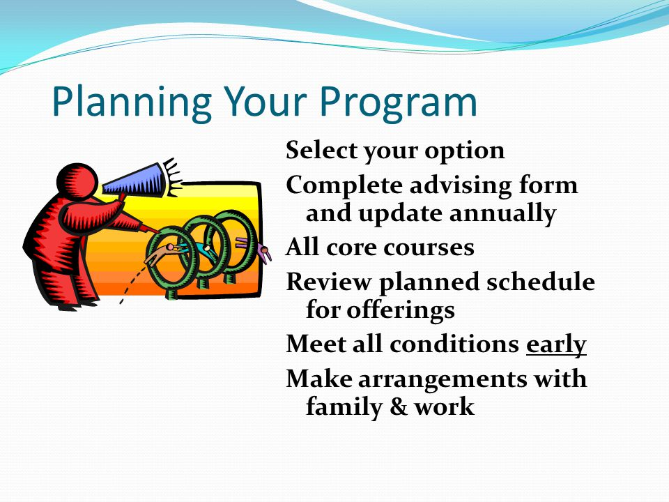 Planning Your Program Select your option Complete advising form and update annually All core courses Review planned schedule for offerings Meet all conditions early Make arrangements with family & work