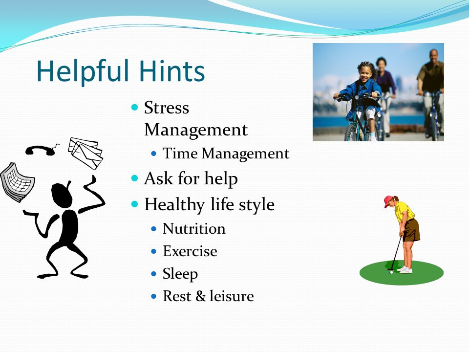 Helpful Hints Stress Management Time Management Ask for help Healthy life style Nutrition Exercise Sleep Rest & leisure