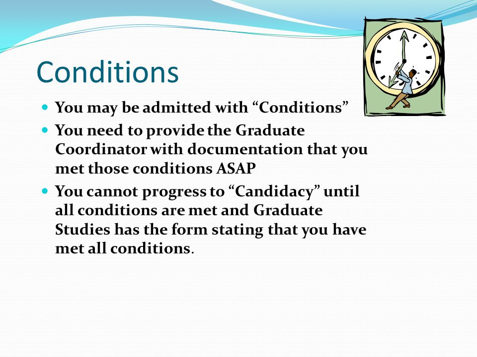 "Conditions You may be admitted with ""Conditions"" You need to provide the Graduate Coordinator with documentation that you met those conditions ASAP Yo"