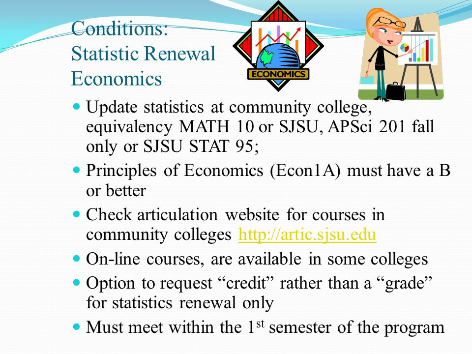 Conditions: Statistic Renewal Economics Update statistics at community college, equivalency MATH 10 or SJSU, APSci 201 fall only or SJSU STAT 95; Principles of Economics (Econ1A) must have a B or better Check articulation website for courses in community colleges http://artic.sjsu.eduhttp://artic.sjsu.edu On-line courses, are available in some colleges Option to request credit rather than a grade for statistics renewal only Must meet within the 1 st semester of the program