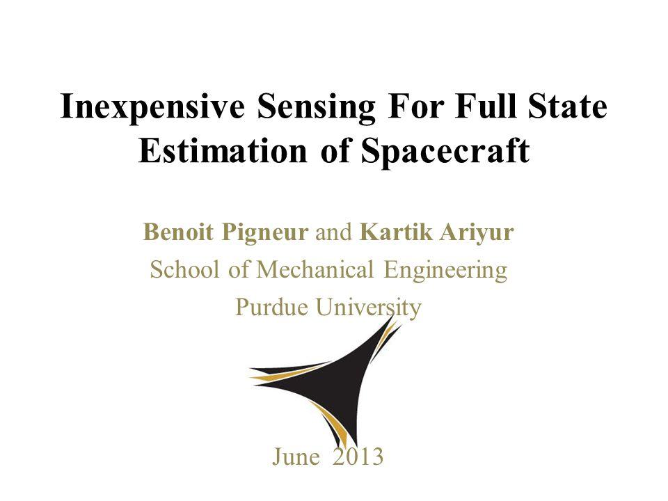 Benoit Pigneur and Kartik Ariyur School of Mechanical Engineering Purdue University June 2013 Inexpensive Sensing For Full State Estimation of Spacecraft