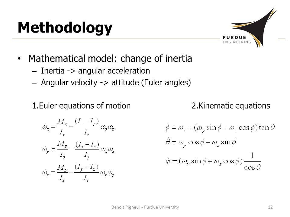 Methodology Mathematical model: change of inertia – Inertia -> angular acceleration – Angular velocity -> attitude (Euler angles) 1.Euler equations of motion 2.Kinematic equations Benoit Pigneur - Purdue University12