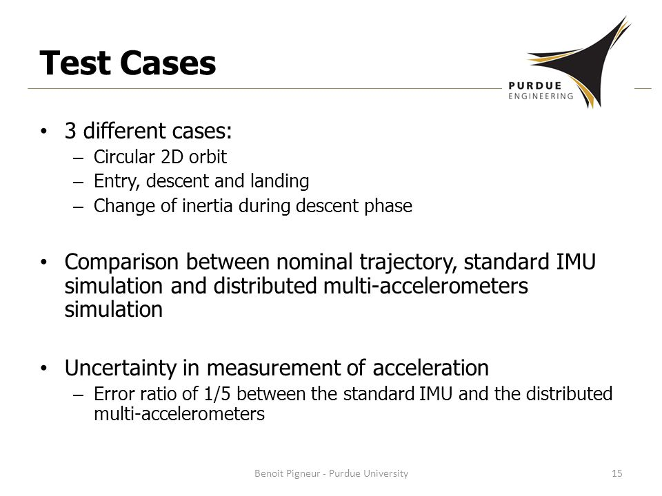 Test Cases 3 different cases: – Circular 2D orbit – Entry, descent and landing – Change of inertia during descent phase Comparison between nominal trajectory, standard IMU simulation and distributed multi-accelerometers simulation Uncertainty in measurement of acceleration – Error ratio of 1/5 between the standard IMU and the distributed multi-accelerometers Benoit Pigneur - Purdue University15