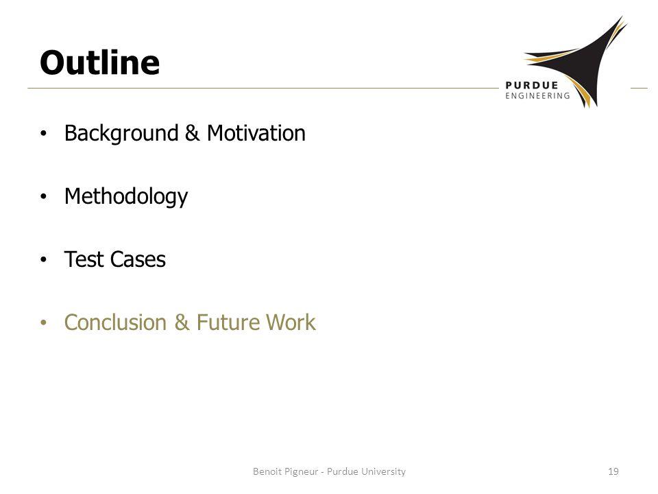 Outline Background & Motivation Methodology Test Cases Conclusion & Future Work Benoit Pigneur - Purdue University19