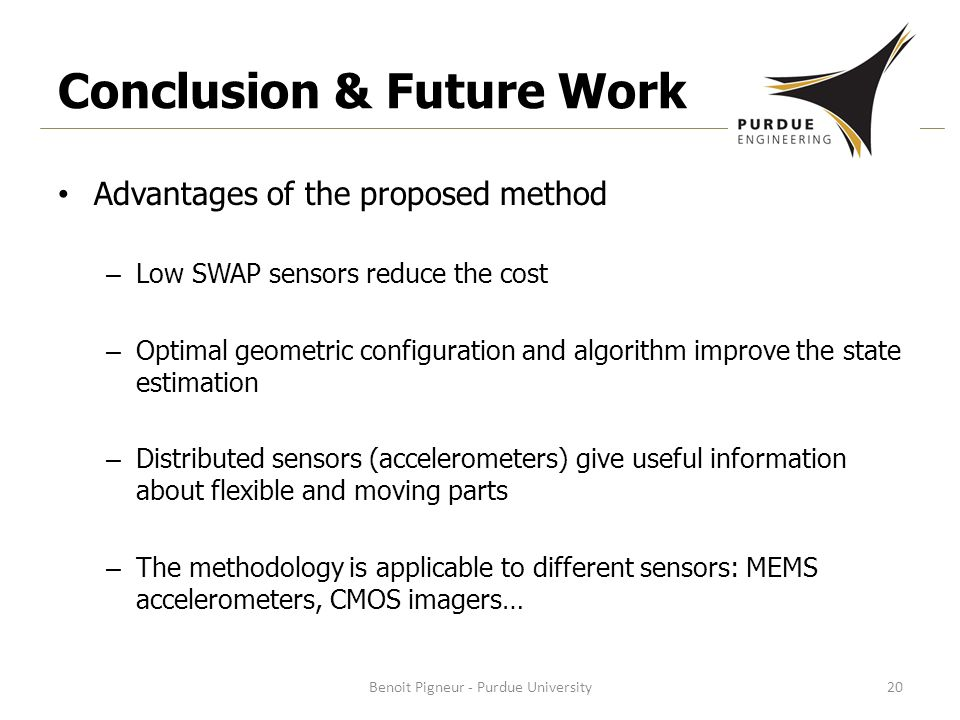 Conclusion & Future Work Advantages of the proposed method – Low SWAP sensors reduce the cost – Optimal geometric configuration and algorithm improve the state estimation – Distributed sensors (accelerometers) give useful information about flexible and moving parts – The methodology is applicable to different sensors: MEMS accelerometers, CMOS imagers… Benoit Pigneur - Purdue University20