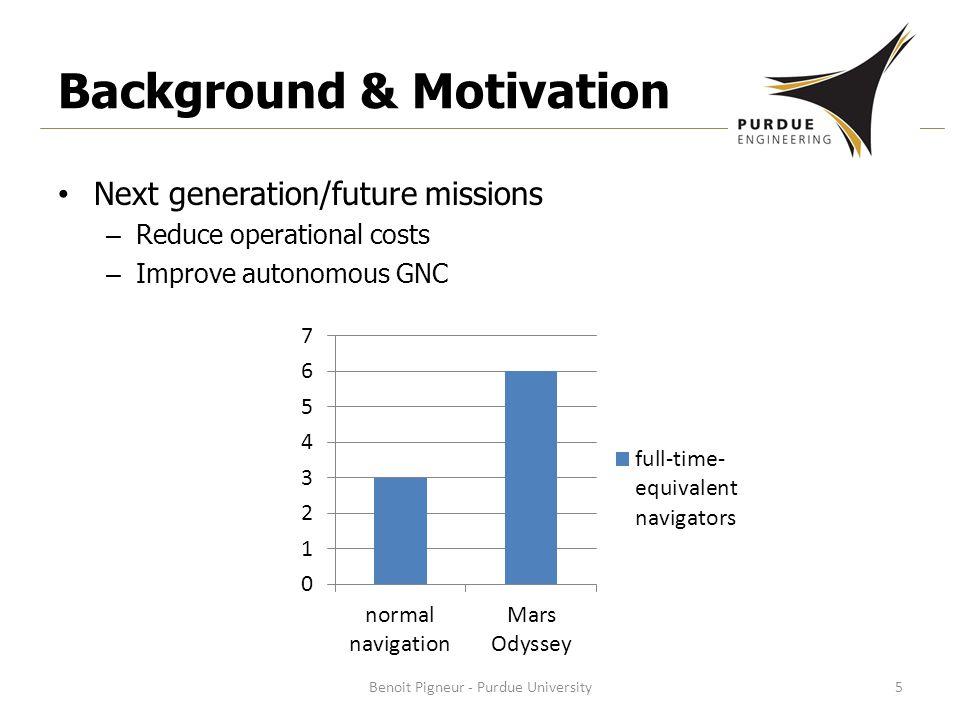 Background & Motivation Next generation/future missions – Reduce operational costs – Improve autonomous GNC Benoit Pigneur - Purdue University5