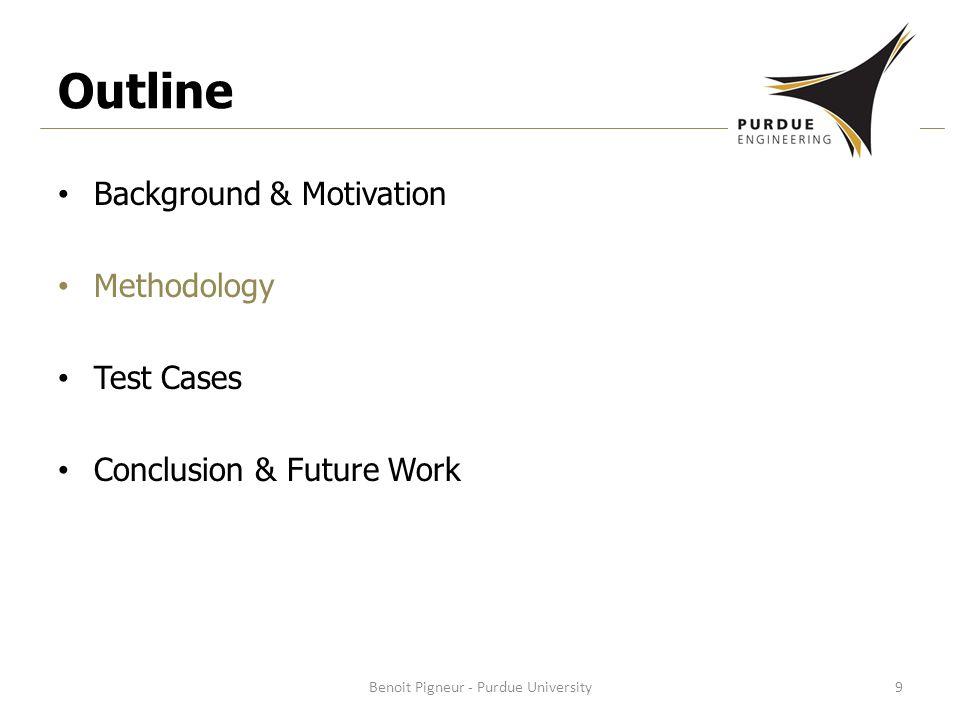 Outline Background & Motivation Methodology Test Cases Conclusion & Future Work Benoit Pigneur - Purdue University9