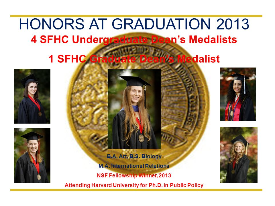 HONORS AT GRADUATION 2013 4 SFHC Undergraduate Dean's Medalists 1 SFHC Graduate Dean's Medalist B.A. Art, B.S. Biology M.A. International Relations NS