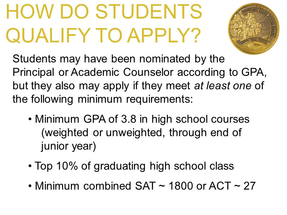 HOW DO STUDENTS QUALIFY TO APPLY? Students may have been nominated by the Principal or Academic Counselor according to GPA, but they also may apply if
