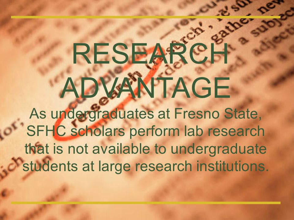 RESEARCH ADVANTAGE As undergraduates at Fresno State, SFHC scholars perform lab research that is not available to undergraduate students at large rese