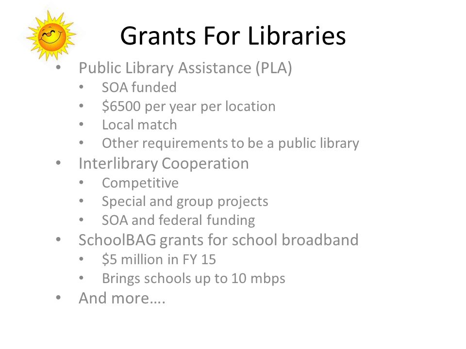 Grants For Libraries Public Library Assistance (PLA) SOA funded $6500 per year per location Local match Other requirements to be a public library Interlibrary Cooperation Competitive Special and group projects SOA and federal funding SchoolBAG grants for school broadband $5 million in FY 15 Brings schools up to 10 mbps And more….