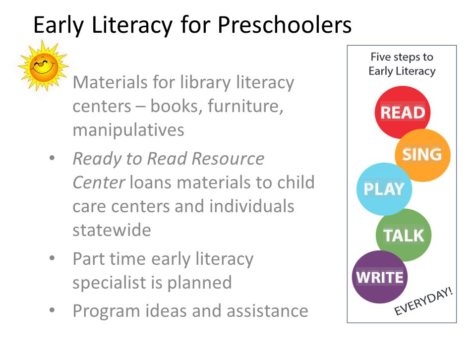 Early Literacy for Preschoolers Materials for library literacy centers – books, furniture, manipulatives Ready to Read Resource Center loans materials to child care centers and individuals statewide Part time early literacy specialist is planned Program ideas and assistance