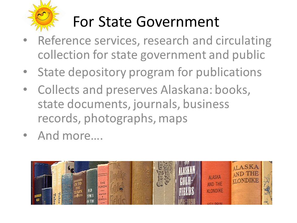 For State Government Reference services, research and circulating collection for state government and public State depository program for publications Collects and preserves Alaskana: books, state documents, journals, business records, photographs, maps And more….