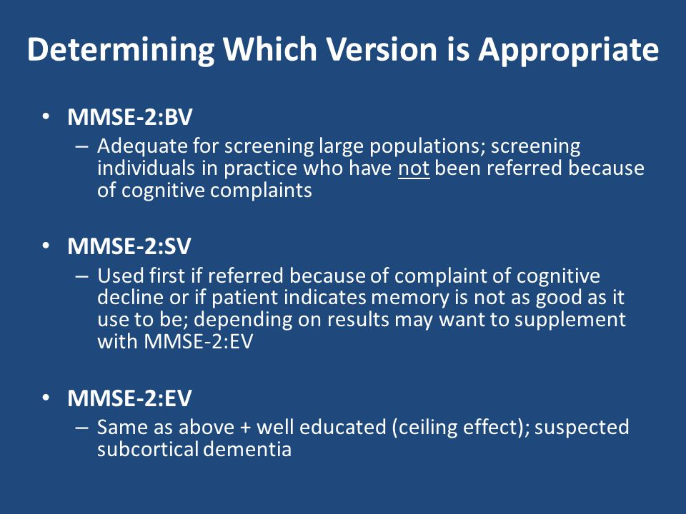 Determining Which Version is Appropriate MMSE-2:BV – Adequate for screening large populations; screening individuals in practice who have not been ref