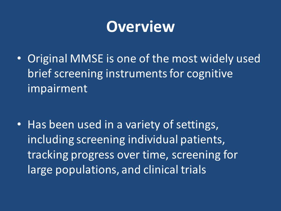 Overview Original MMSE is one of the most widely used brief screening instruments for cognitive impairment Has been used in a variety of settings, inc