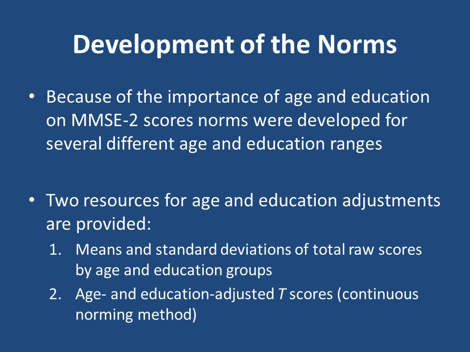 Development of the Norms Because of the importance of age and education on MMSE-2 scores norms were developed for several different age and education