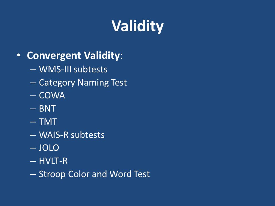 Validity Convergent Validity: – WMS-III subtests – Category Naming Test – COWA – BNT – TMT – WAIS-R subtests – JOLO – HVLT-R – Stroop Color and Word T
