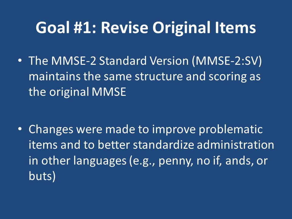 Goal #1: Revise Original Items The MMSE-2 Standard Version (MMSE-2:SV) maintains the same structure and scoring as the original MMSE Changes were made