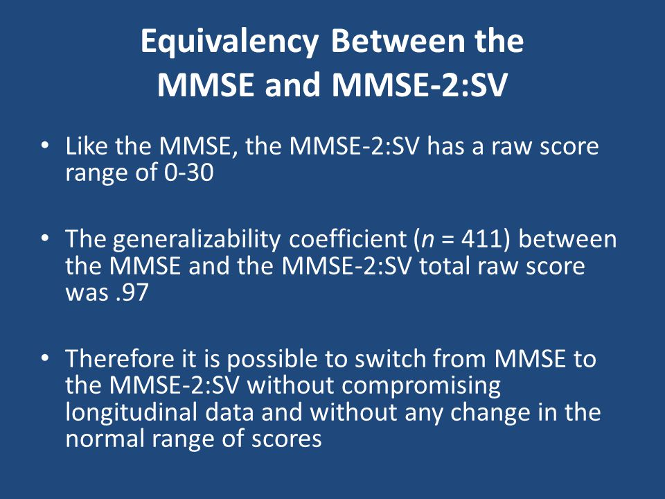 Equivalency Between the MMSE and MMSE-2:SV Like the MMSE, the MMSE-2:SV has a raw score range of 0-30 The generalizability coefficient (n = 411) betwe