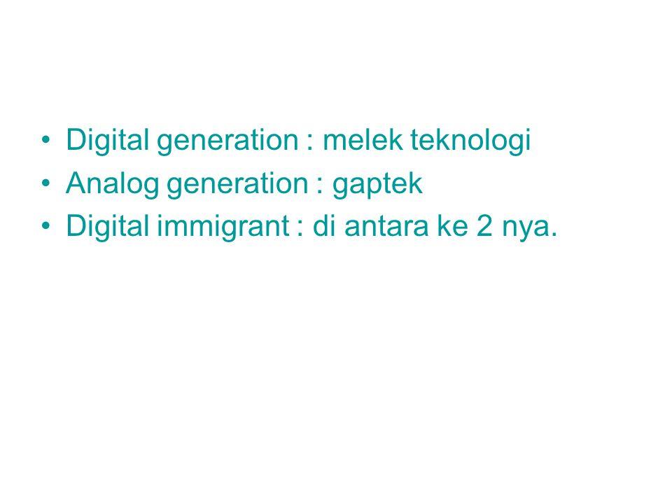Digital generation : melek teknologi Analog generation : gaptek Digital immigrant : di antara ke 2 nya.