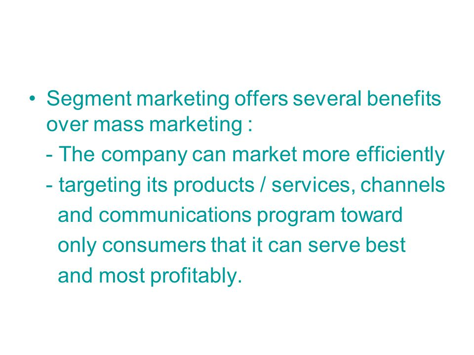 Segment marketing offers several benefits over mass marketing : - The company can market more efficiently - targeting its products / services, channels and communications program toward only consumers that it can serve best and most profitably.