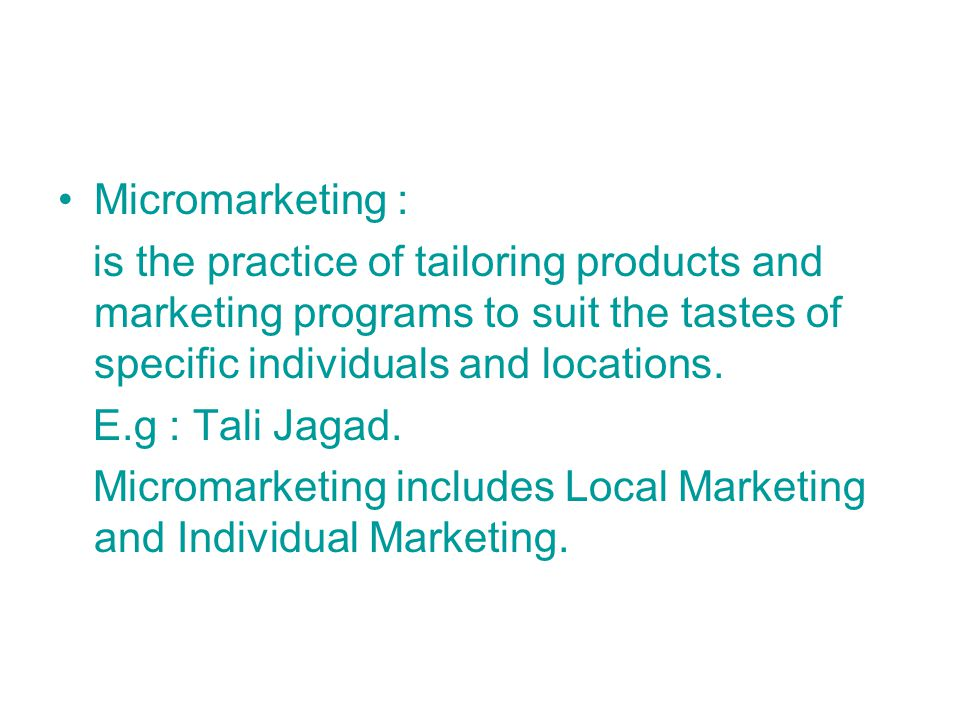 Micromarketing : is the practice of tailoring products and marketing programs to suit the tastes of specific individuals and locations.