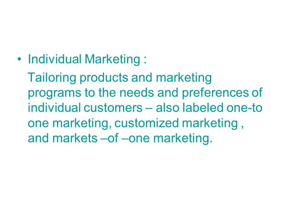 Individual Marketing : Tailoring products and marketing programs to the needs and preferences of individual customers – also labeled one-to one marketing, customized marketing, and markets –of –one marketing.