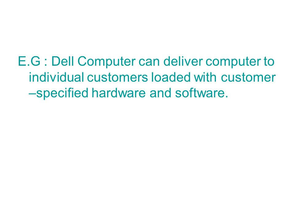 E.G : Dell Computer can deliver computer to individual customers loaded with customer –specified hardware and software.