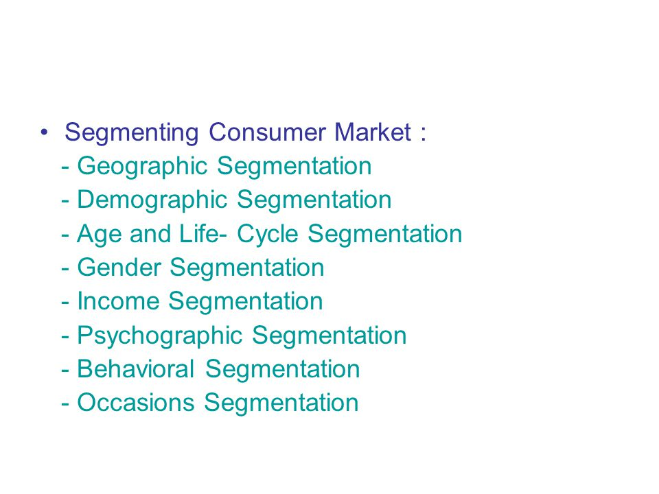Segmenting Consumer Market : - Geographic Segmentation - Demographic Segmentation - Age and Life- Cycle Segmentation - Gender Segmentation - Income Segmentation - Psychographic Segmentation - Behavioral Segmentation - Occasions Segmentation