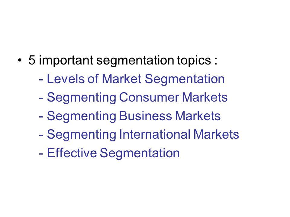 5 important segmentation topics : - Levels of Market Segmentation - Segmenting Consumer Markets - Segmenting Business Markets - Segmenting International Markets - Effective Segmentation