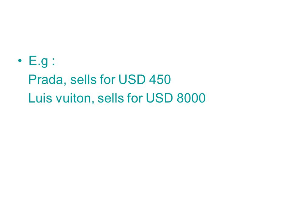 E.g : Prada, sells for USD 450 Luis vuiton, sells for USD 8000