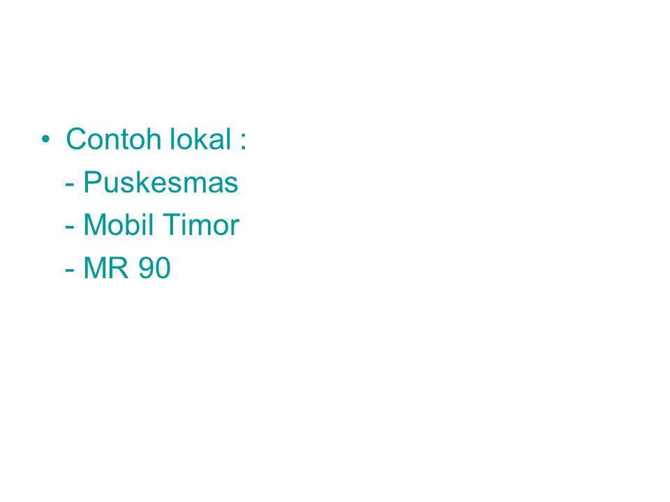 Contoh lokal : - Puskesmas - Mobil Timor - MR 90