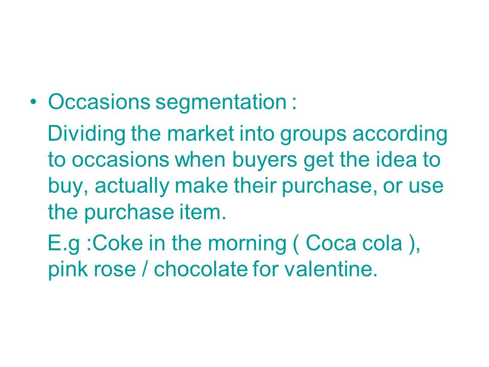Occasions segmentation : Dividing the market into groups according to occasions when buyers get the idea to buy, actually make their purchase, or use the purchase item.