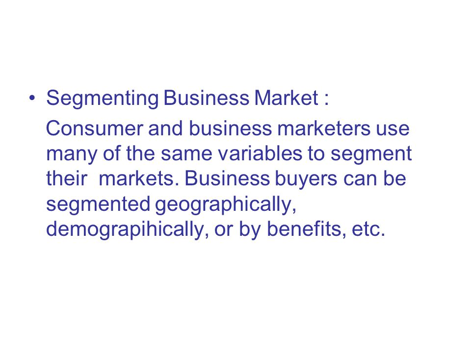 Segmenting Business Market : Consumer and business marketers use many of the same variables to segment their markets.