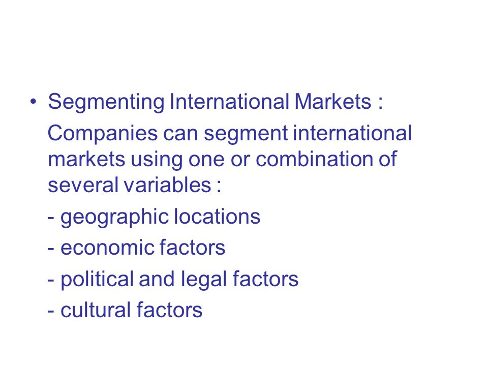 Segmenting International Markets : Companies can segment international markets using one or combination of several variables : - geographic locations - economic factors - political and legal factors - cultural factors